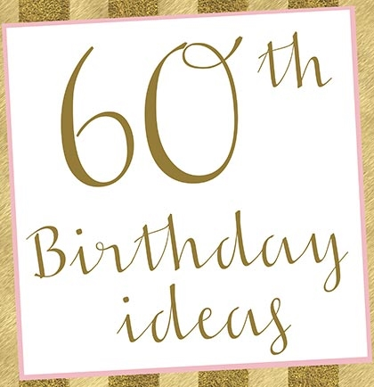 10 Fabulous Ideas for the Perfect 60th Birthday