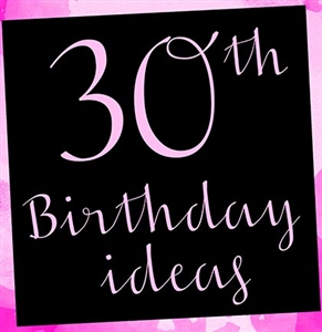10 Fabulous Ideas for the Perfect 30th Birthday